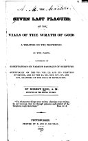 The Seven Last Plagues; Or the Vials of the Wrath of God: a Treatise on the Prophecies, in Two Parts