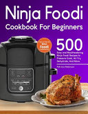 Ninja Foodi Cookbook For Beginners 500 Easy And Mouthwatering Ninja Foodi Recipes To Pressure Cook Air Fry Dehydrate And More With Complete Begin