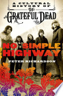 No simple highway : a cultural history of the Grateful Dead / Peter Richardson.
