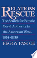 Relations of Rescue   The Search for Female Moral Authority in the American West  1874 1939