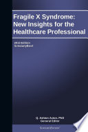 Fragile X Syndrome  New Insights for the Healthcare Professional  2013 Edition
