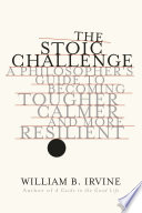 Book The Stoic Challenge  A Philosopher s Guide to Becoming Tougher  Calmer  and More Resilient