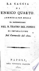 La Caccia di Enrico Quarto  Commedia per musica da rappresentarsi nel R  Teatro del Fondo di separazione nel carnevale del 1822