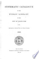 Systematic Catalogue of the Public Library of the City of Milwaukee with Alphabetical Author  Title and Subject Indexes  1885