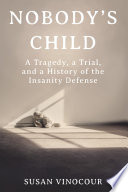 Nobody s Child  A Tragedy  a Trial  and a History of the Insanity Defense Book PDF