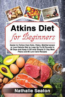 Atkins Diet For Beginners Easier To Follow Than Keto Paleo Mediterranean Or Low Calorie Diet To Lose Up To 30 Pounds In 30 Days And Keep It Off With Simple 21 Day Meal Plans And 80 Low Carb Recipes