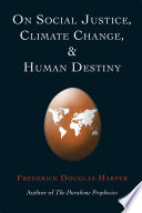 ON SOCIAL JUSTICE, CLIMATE CHANGE, AND HUMAN DESTINY : compilation of the author's major creative writings on...
