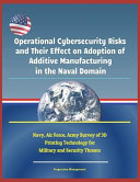 Operational Cybersecurity Risks And Their Effect On Adoption Of Additive Manufacturing In The Naval Domain Navy Air Force Army Survey Of 3d Printi