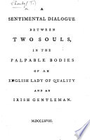 A sentimental dialogue between two souls  in the palpable bodies of an English lady of quality and an Irish gentleman   The dedication headed  Tristram Shandy presents his compliments  etc   By J  Hall Stevenson