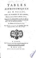 Tables astronomiques de M. Halley, pour les planètes et les comètes, réduites au nouveau stile & méridien de Paris, augmentées de plusieurs tables nouvelles de différens auteurs, pour les sattellites de Jupiter & les étoiles fixes, avec des explications détailées