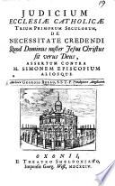 Judicium Ecclesiæ Catholicæ trium primorum seculorum, de necessitate credendi quod Dominus noster Jesus Christus sit verus Deus, assertum contra M. Simonem Episcopium aliosque