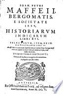 Historiarum Indicarum libri XVI  Selectarum item ex India epistolarum libri IV  Accessit liber recentiorum epistolarum a Joanne Hayo  etc