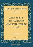 Zeitschrift des Aachener Geschichtsvereins, 1908, Vol. 30 (Classic Reprint)