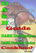 Dietary Approaches to Stop Hypertension Guide  With DASH Diet Recipes and DASH Diet Slow Cooker Cookbook