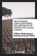 The Riverside Literature Series. the Merchant of Venice and Julius Caesar