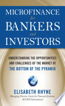 Microfinance for Bankers and Investors: Understanding the Opportunities and Challenges of the Market at the Bottom of the Pyramid