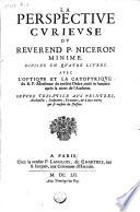 La perspective curieuse du reverend P  Niceron minime  Divis  e en quatre livres  Avec l optique et la catoptrique du R  P  Mersesse     mise en lumiere apres la mort de l autheur