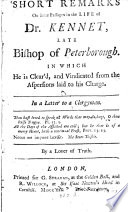 Short Remarks on some passages in the life of Dr  Kennet  late bishop of Peterborough  in which he is clear d and vindicated from the aspersions laid to his charge