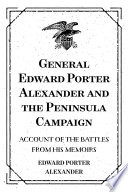 General Edward Porter Alexander and the Peninsula Campaign: Account of the Battles from His Memoirs