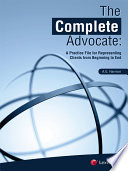 The Complete Advocate  A Practice File for Representing Clients from Beginning to End