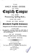 The Only Sure Guide to the English Tongue Or  New Pronouncing Spelling Book     To which is Added  an Appendix  Containing Several     Lists of Words Properly Accented  which Had Been Omitted in the Two Last Editions     The Eighth Edition