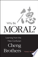 Why Be Moral? : of the cheng brothers, canonical neo-confucian...