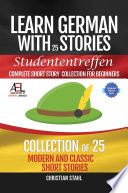 Learn German with Stories Studententreffen Complete Short Story Collection for Beginners Collection of 25 Modern and Classic Short Stories