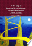 In the Grip of Paranoid Schizophrenia  One Man s Metamorphosis Through Psychosis   Second Edition