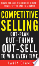 Competitive Selling  Out Plan  Out Think  and Out Sell to Win Every Time