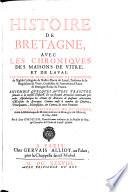 Histoire De Bretagne, Avec Les Chroniques Des Maisons De Vitre, Et De Laval ... Ensemble Quelques Autres Traictez servans a la mesme Histoire