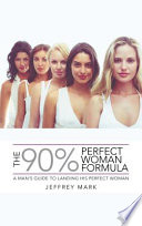 THE 90% PERFECT WOMAN FORMULA : date your dream girls? jeffrey mark spent years...