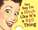 You Say I m a Bitch Like It s a Bad Thing