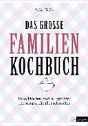 Das grosse Familienkochbuch : einmal kochen, zweimal geniessen 120 Rezepte, die allen schmecken
