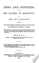 Jews and Gentiles  or  the Mystery of redemption in the two covenants  and the two witnesses in Revelations xi  explained by Scripture evidence alone  Being a reply to a pamphlet and its supplement entitled    The Coming Struggle among the Nations        By M  A  E  C   author of    A Beginning without an End     etc