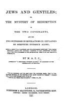"Book Jews and Gentiles; or, the Mystery of redemption in the two covenants, and the two witnesses in Revelations xi. explained by Scripture evidence alone. Being a reply to a pamphlet and its supplement entitled ""The Coming Struggle among the Nations"" ... By M. A. E. C., author of ""A Beginning without an End,"" etc"