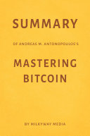 Summary of Andreas M. Antonopoulos's Mastering Bitcoin by Milkyway Media