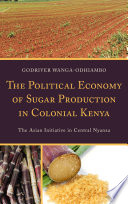 The Political Economy of Sugar Production in Colonial Kenya