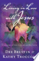 Living in Love with Jesus Love With Jesus Dee Brestin And Kathy Troccoli