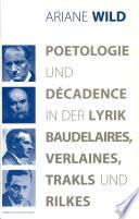 Poetologie und Décadence in der Lyrik Baudelaires, Verlaines, Trakls und Rilkes