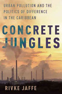 Concrete jungles : urban pollution and the politics of difference in the Caribbean /