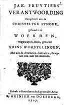 Verantwoording, overgelevert aen de Christelyke Synode, gehouden te Woer- den, wegens zijn E. Boek, genoemt Sions worstelingen. Met alle de Attestatiën, Extracten, Bewyzen enz. daartoe dienende