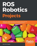 ROS Robotics Projects: Build a Variety of Awesome Robots that Can See, Sense, Move, and Do a Lot More Using the Powerful Robot Operating System