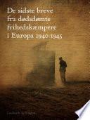 De sidste breve fra d  dsd  mte frihedsk  mpere i Europa 1940 1945