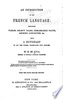 An Introduction to the French Language  Containing Fables  Select Tales  Remarkable Facts  Amusing Anecdotes   c   with a Dictionary of All the Words  Tr  Into English