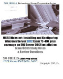 MCSE Kickstart  Installing and Configuring Windows Server 2012 Exam 70 410  Plus Coverage on SQL Server 2012 Installation ExamFOCUS Study Notes and Review Questions