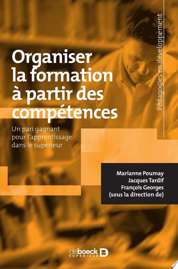 Organiser la formation à partir des compétences : un pari gagnant pour l'apprentissage dans le supérieur / Marianne Poumay, Jacques Tardif, François Georges (sous la direction de).- Louvain-la-Neuve : De Boeck , DL 2017
