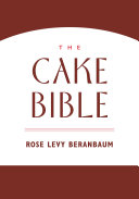 The Cake Bible : classic cake-baking reference from award-winning...