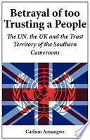 Betrayal of Too Trusting a People  The UN  the UK and the Trust Territory of the Southern Cameroons