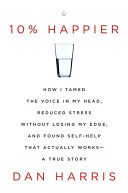 10  Happier  How I Tamed the Voice in My Head  Reduced Stress Without Losing My Edge  and Found Self Help That Actually Works  A True Story