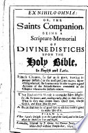 Ex Nihilo Omnio: or, the Saints companion. Being a Scripture-memorial of divine distichs upon the Holy Bible, in English and Latin, etc. [By Anthony Mogridge.]